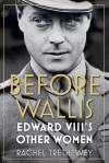 Before Wallis: Edward VIII's Other Women - Rachel Trethewey