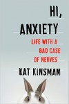Hi, Anxiety: Life With a Bad Case of Nerves - Kat Kinsman