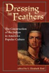 Dressing In Feathers: The Construction Of The Indian In American Popular Culture - S. Elizabeth Bird, Elizabeth S. Bird