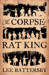 The Corpse-Rat King - Lee Battersby