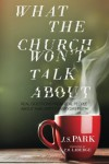 What The Church Won't Talk About: Real Questions From Real People About Raw, Gritty, Everyday Faith - J S Park, Rob Connelly, T B LaBerge
