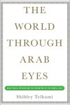 The World Through Arab Eyes: Arab Public Opinion and the Reshaping of the Middle East - Shibley Telhami