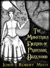 The Monstrous Burden of Professor Darkwood: A Steampunk Fantasy - John Robert Mills