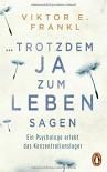 ... trotzdem Ja zum Leben sagen: Ein Psychologe erlebt das Konzentrationslager - Viktor E. Frankl