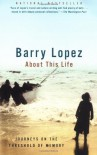 About This Life: Journeys on the Threshold of Memory - Barry Lopez