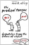 The Prodigal Tongue: Dispatches from the Future of English - Mark Abley