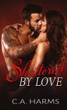 Shattered By Love (Scarred By Love Series Book 3) - C.A. Harms