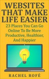 Websites That Make Life Easier: 23 Places You Can Go Online To Be More Productive, Healthier, And Happier - Rachel Rofe