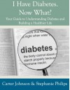 I Have Diabetes. Now What? Your Guide to Understanding Diabetes and Building a Healthier Life. - Carter  Johnson, Stephanie Philips
