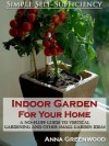 Indoor Garden For Your Home: A No-Fluff Guide To Vertical Gardening And Other Small Garden Ideas - Anna Greenwood, Simple Self-Sufficiency
