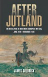 After Jutland: The Naval War in North European Waters, June 1916–November 1918 - James Goldrick