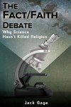 The Fact/Faith Debate: Why Science Hasn't Killed Religion - Jack Gage