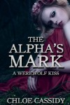 The Alpha's Mark  (A Werewolf Kiss, #1) - Chloe Cassidy