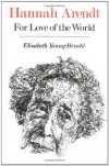 Hannah Arendt: For Love of the World - Elisabeth Young-Bruehl