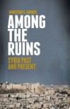 Among the Ruins: Syria Past and Present - Christian Sahner