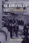Mr. Roosevelt's Navy: The Private War of the U.S. Atlantic Fleet, 1939-1942 - Patrick Abbazia