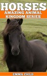 HORSES: Fun Facts and Amazing Photos of Animals in Nature (Amazing Animal Kingdom Series, #1) - Emma Child