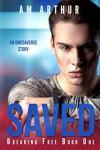 Saved (Breaking Free #1) - A.M. Arthur