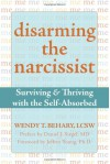 Disarming the Narcissist: Surviving and Thriving with the Self-Absorbed - Wendy T. Behary
