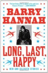 Long, Last, Happy: New and Collected Stories - Barry Hannah
