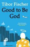 Good to Be God - Tibor Fischer