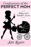 Confessions Of The Perfect Mom: Baby and Toddler Years - Kat Ryan