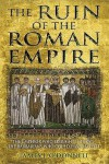 The Ruin Of The Roman Empire: The Emperor Who Brought It Down, The Barbarians Who Could Have Saved It - James O'Donnell