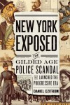 New York Exposed: The Gilded Age Police Scandal that Launched the Progressive Era - Daniel Czitrom