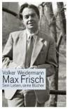 Max Frisch: Sein Leben, seine Bücher - Volker Weidermann