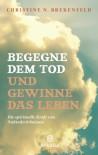 Begegne dem Tod und gewinne das Leben: Die spirituelle Kraft von Nahtoderlebnissen - Christine N. Brekenfeld