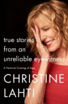 True Stories from an Unreliable Eyewitness: A Feminist Coming of Age - Christine Lahti