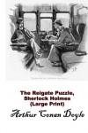The Reigate Puzzle, Sherlock Holmes (Large Print): (Arthur Conan Doyle Masterpiece Collection) - Arthur Conan Doyle