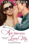 Act Like You Love Me (Accidentally in Love, #2) - Cindi Madsen