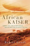 African Kaiser: General Paul von Lettow-Vorbeck and the Great War in Africa, 1914-1918 - Robert Gaudi