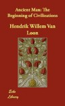 Ancient Man: The Beginning of Civilizations - Hendrik Willem van Loon
