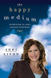 The Happy Medium: Awakening to Your Natural Intuition - Jodi Livon