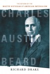 Charles Austin Beard: The Return of the Master Historian of American Imperialism - Richard Drake