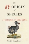 The Re-Origin of Species: a second chance for extinct animals - Torill Kornfeldt, Fiona Graham