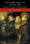 Pleasure and the Good Life: Concerning the Nature, Varieties, and Plausibility of Hedonism - Fred Feldman