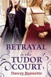 Betrayal in the Tudor Court - Darcey Bonnette