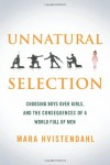 Unnatural Selection: Choosing Boys Over Girls, and the Consequences of a World Full of Men - Mara Hvistendahl