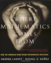 Where Mathematics Come From: How The Embodied Mind Brings Mathematics Into Being - George Lakoff, Rafael Núñez