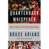 The Quarterback Whisperer: How to Build an Elite NFL Quarterback - Bruce Arians