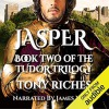 Jasper: The Tudor Trilogy, Volume 2 - Tony Riches, James Young