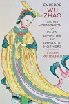 Emperor Wu Zhao and Her Pantheon of Devis, Divinities, and Dynastic Mothers (The Sheng Yen Series in Chinese Buddhist Studies) - Norman H. Rothschild