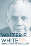 Walter F. White: The NAACP's Ambassador for Racial Justice  - Robert L. Zangrando, Ronald L. Lewis