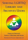 Serving LGBTIQ Library and Archives Users: Essays on Outreach, Service, Collections and Access - Ellen Greenblatt