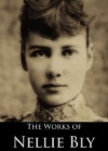 The Complete Works of Nellie Bly: Ten Days in a Mad-House, Around the World in Seventy-Two Days - Nellie Bly