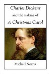 Charles Dickens and the making of A CHRISTMAS CAROL - Michael Norris