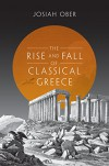 The Rise and Fall of Classical Greece (The Princeton History of the Ancient World) - Josiah Ober